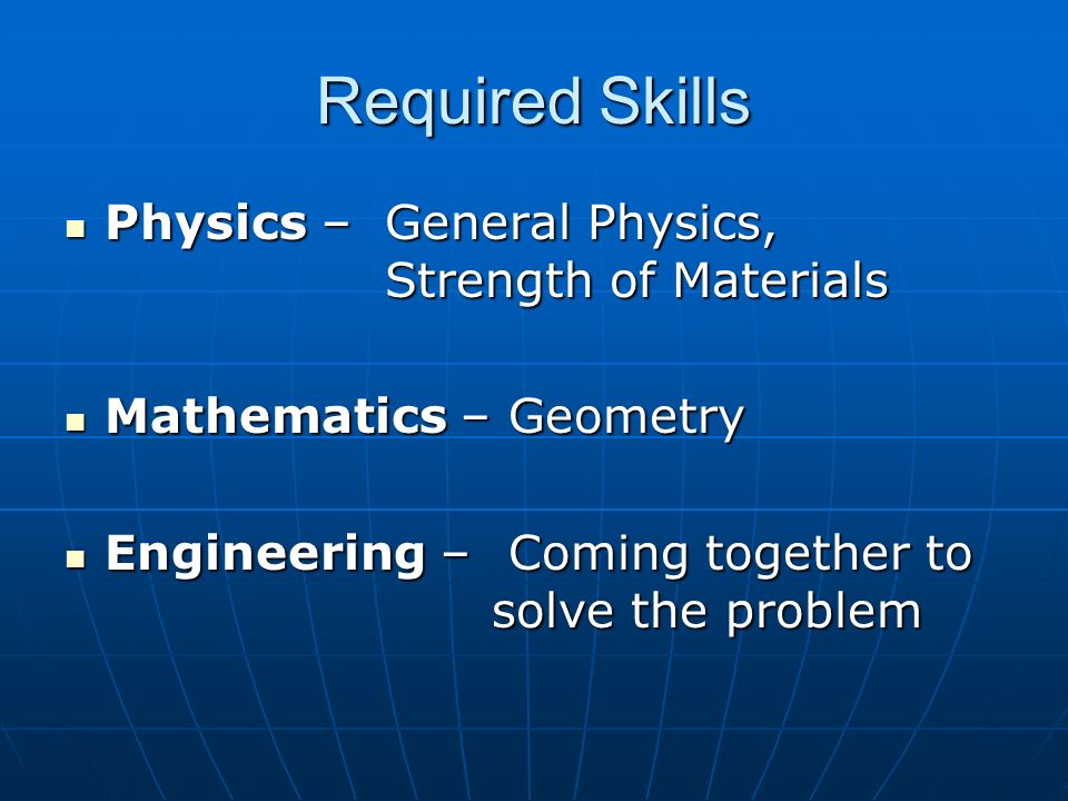 Required Skills Physics – General Physics, Strength of Materials Physics – General Physics, Strength of Materials Mathematics – Geometry Mathematics – Geometry Engineering – Coming together to solve the problem Engineering – Coming together to solve the problem