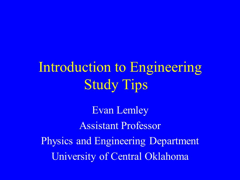 Introduction to Engineering Study Tips Evan Lemley Assistant Professor Physics and Engineering Department University of Central Oklahoma