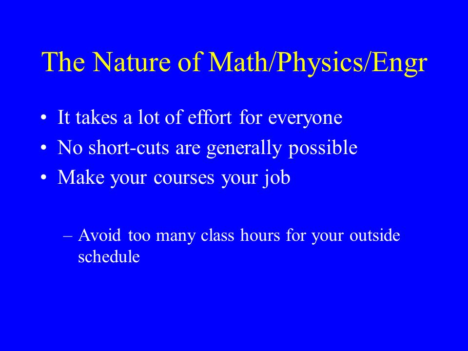 The Nature of Math/Physics/Engr It takes a lot of effort for everyone No short-cuts are generally possible Make your courses your job –Avoid too many