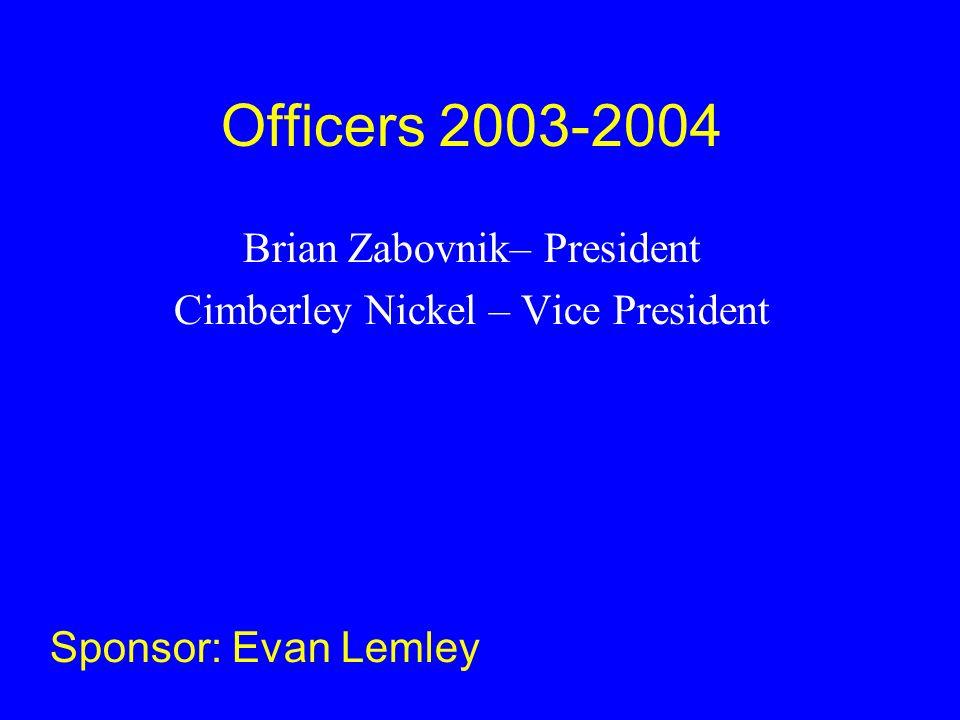 Officers 2003-2004 Brian Zabovnik– President Cimberley Nickel – Vice President Sponsor: Evan Lemley