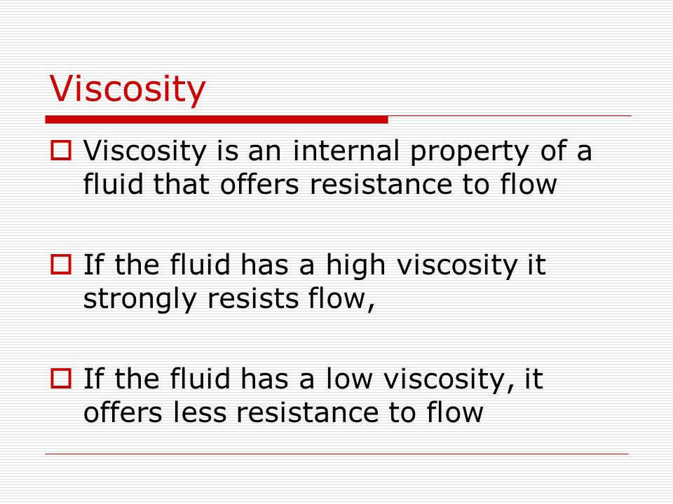 Viscosity Viscosity is an internal property of a fluid that offers resistance to flow If the fluid has a high viscosity it strongly resists flow, If t