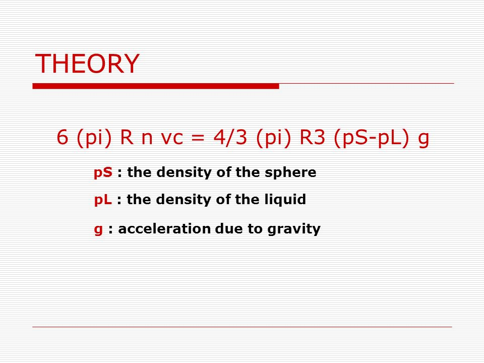 THEORY 6 (pi) R n vc = 4/3 (pi) R3 (pS-pL) g pS : the density of the sphere pL : the density of the liquid g : acceleration due to gravity