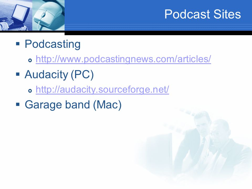 Podcast Sites Podcasting http://www.podcastingnews.com/articles/ Audacity (PC) http://audacity.sourceforge.net/ Garage band (Mac)