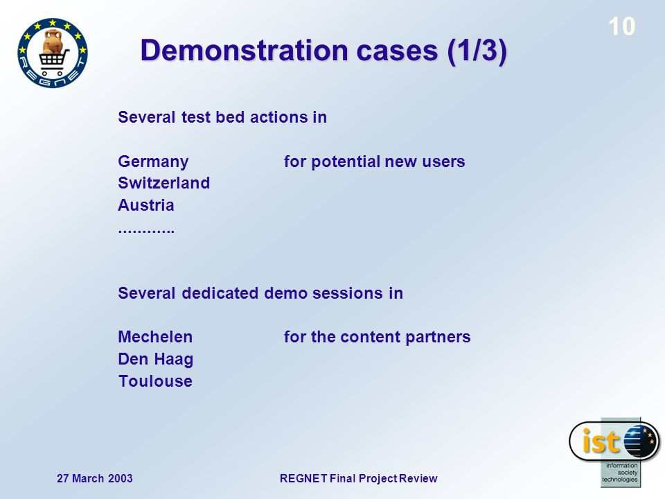 27 March 2003 REGNET Final Project Review 10 Demonstration cases (1/3) Several test bed actions in Germany for potential new users Switzerland Austria............