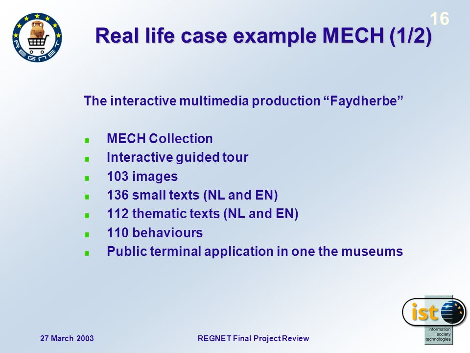 27 March 2003 REGNET Final Project Review 16 Real life case example MECH (1/2) The interactive multimedia production Faydherbe MECH Collection Interactive guided tour 103 images 136 small texts (NL and EN) 112 thematic texts (NL and EN) 110 behaviours Public terminal application in one the museums