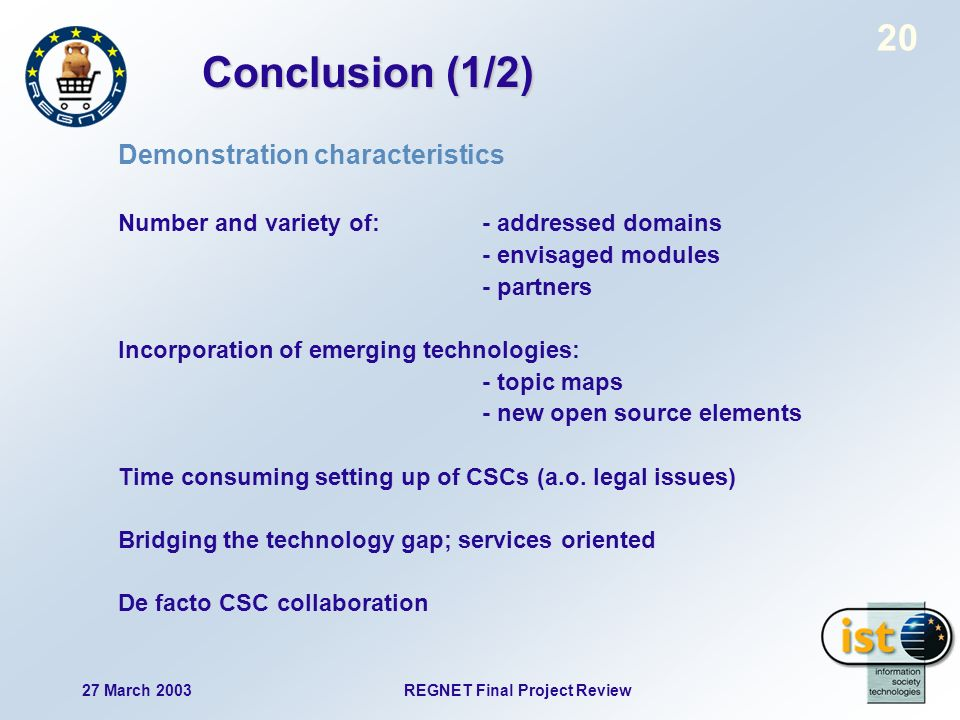27 March 2003 REGNET Final Project Review 20 Conclusion (1/2) Demonstration characteristics Number and variety of:- addressed domains - envisaged modules - partners Incorporation of emerging technologies: - topic maps - new open source elements Time consuming setting up of CSCs (a.o.