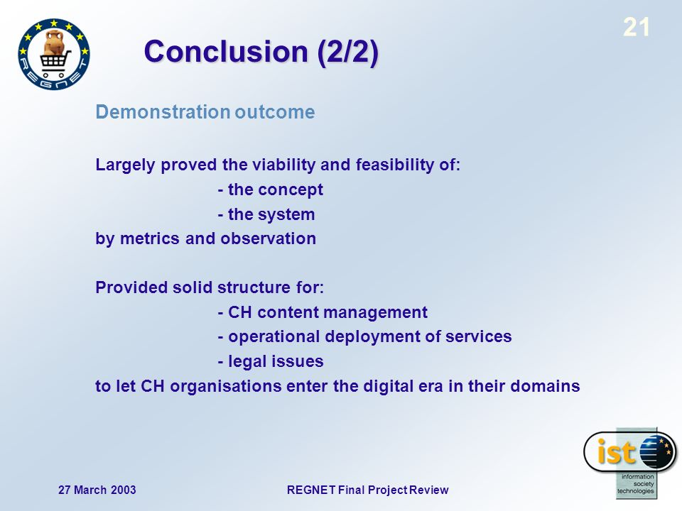 27 March 2003 REGNET Final Project Review 21 Conclusion (2/2) Demonstration outcome Largely proved the viability and feasibility of: - the concept - the system by metrics and observation Provided solid structure for: - CH content management - operational deployment of services - legal issues to let CH organisations enter the digital era in their domains