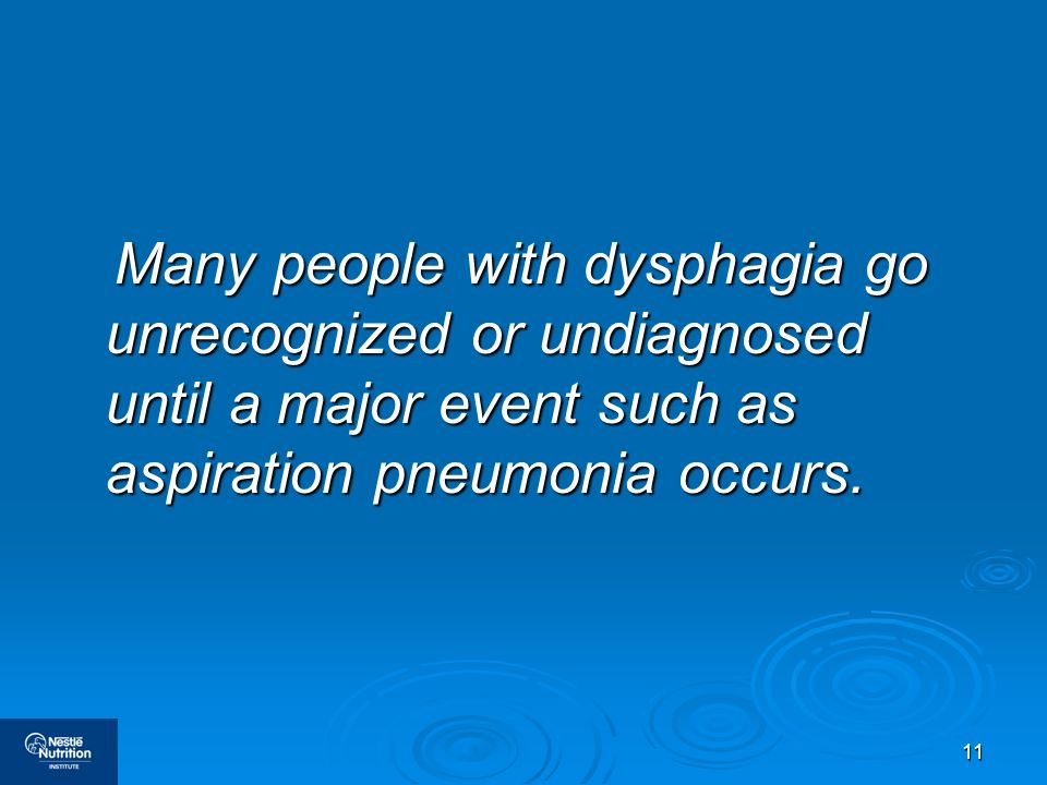 11 Many people with dysphagia go unrecognized or undiagnosed until a major event such as aspiration pneumonia occurs. Many people with dysphagia go un
