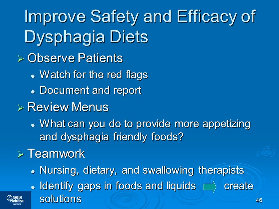 46 Improve Safety and Efficacy of Dysphagia Diets Observe Patients Observe Patients Watch for the red flags Watch for the red flags Document and repor