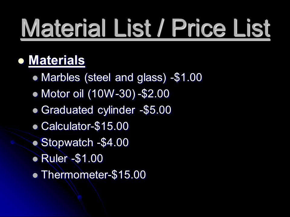 Material List / Price List Materials Materials Marbles (steel and glass) -$1.00 Marbles (steel and glass) -$1.00 Motor oil (10W-30) -$2.00 Motor oil (10W-30) -$2.00 Graduated cylinder -$5.00 Graduated cylinder -$5.00 Calculator-$15.00 Calculator-$15.00 Stopwatch -$4.00 Stopwatch -$4.00 Ruler -$1.00 Ruler -$1.00 Thermometer-$15.00 Thermometer-$15.00