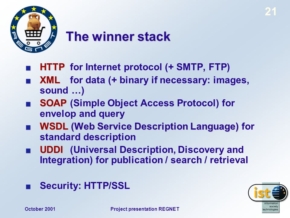 October 2001Project presentation REGNET 21 The winner stack HTTP HTTP for Internet protocol (+ SMTP, FTP) XML XMLfor data (+ binary if necessary: images, sound …) SOAP SOAP(Simple Object Access Protocol) for envelop and query WSDL (Web Service Description Language) WSDL (Web Service Description Language) for standard description UDDI UDDI(Universal Description, Discovery and Integration) for publication / search / retrieval Security: HTTP/SSL