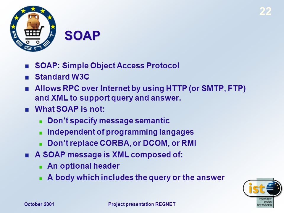 October 2001Project presentation REGNET 22 SOAP SOAP: Simple Object Access Protocol Standard W3C Allows RPC over Internet by using HTTP (or SMTP, FTP) and XML to support query and answer.