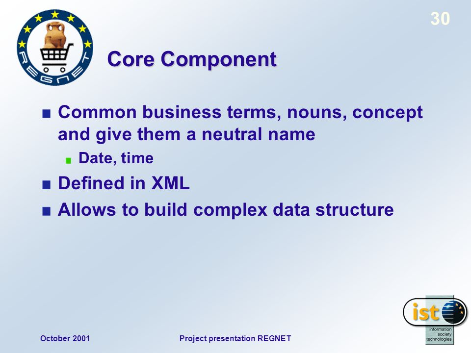 October 2001Project presentation REGNET 30 Core Component Common business terms, nouns, concept and give them a neutral name Date, time Defined in XML Allows to build complex data structure