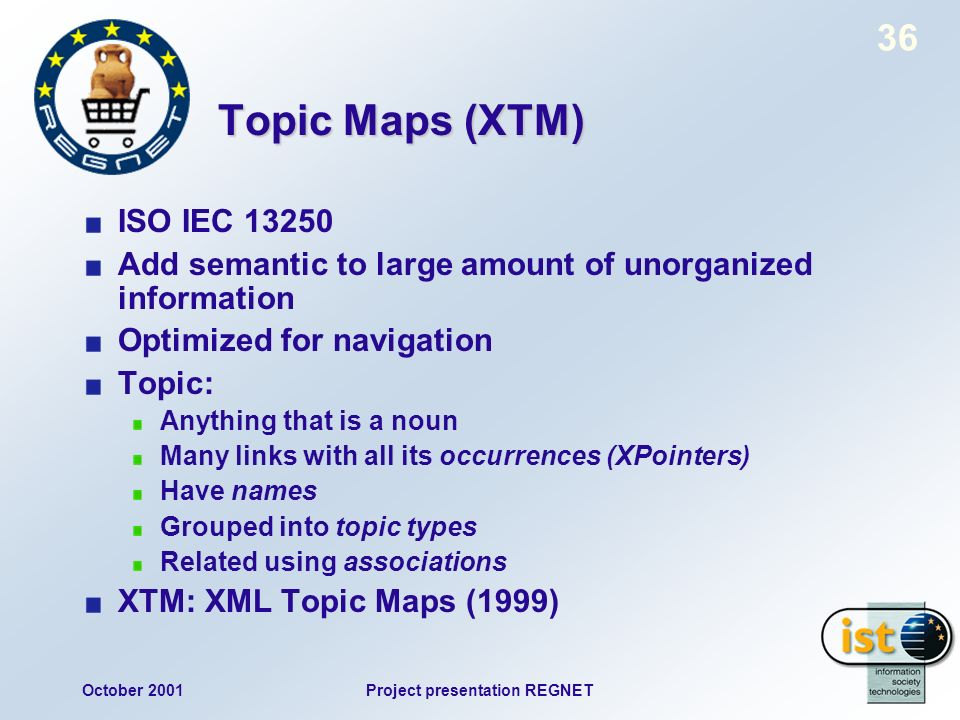 October 2001Project presentation REGNET 36 Topic Maps (XTM) ISO IEC Add semantic to large amount of unorganized information Optimized for navigation Topic: Anything that is a noun Many links with all its occurrences (XPointers) Have names Grouped into topic types Related using associations XTM: XML Topic Maps (1999)