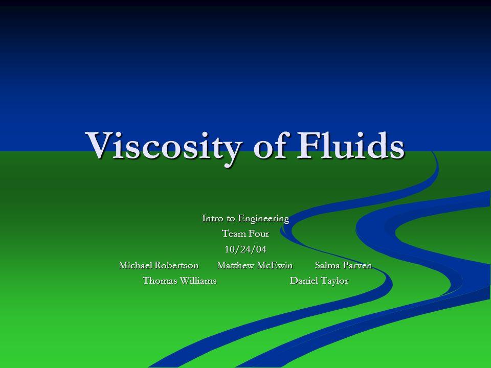 Viscosity of Fluids Intro to Engineering Team Four 10/24/04 Michael Robertson Matthew McEwinSalma Parven Thomas WilliamsDaniel Taylor