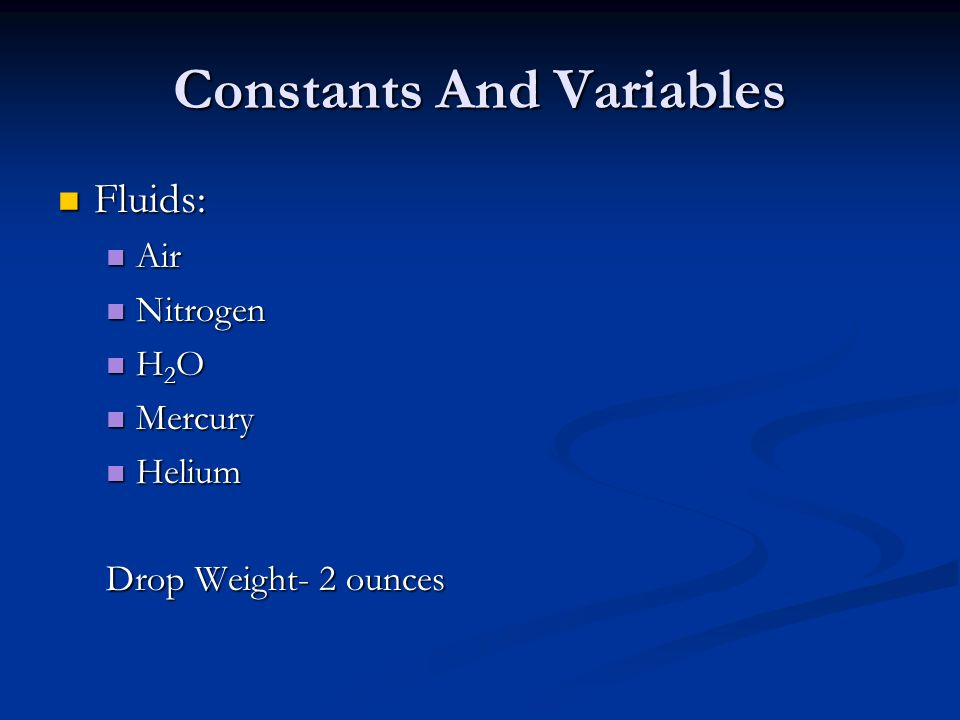 Constants And Variables Fluids: Fluids: Air Air Nitrogen Nitrogen H 2 O H 2 O Mercury Mercury Helium Helium Drop Weight- 2 ounces
