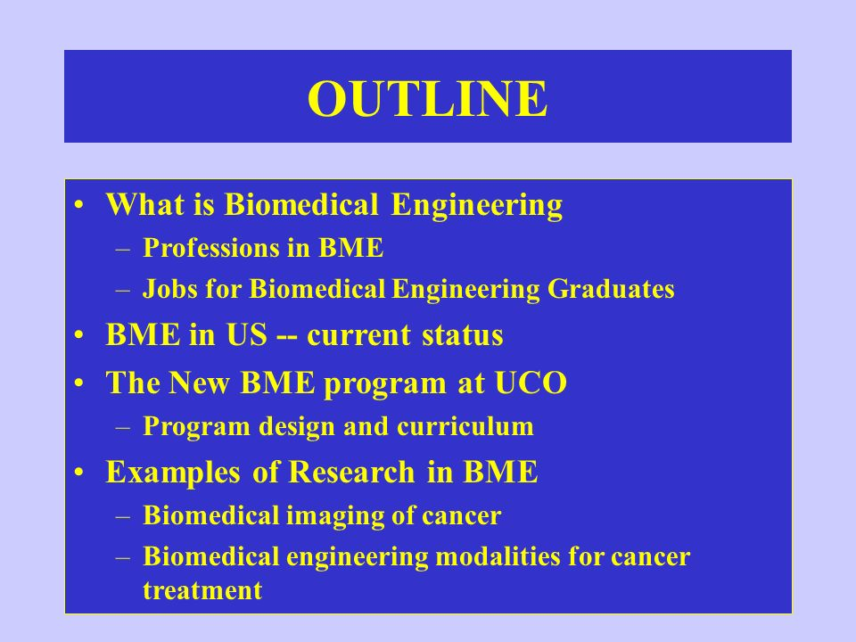 OUTLINE What is Biomedical Engineering –Professions in BME –Jobs for Biomedical Engineering Graduates BME in US -- current status The New BME program