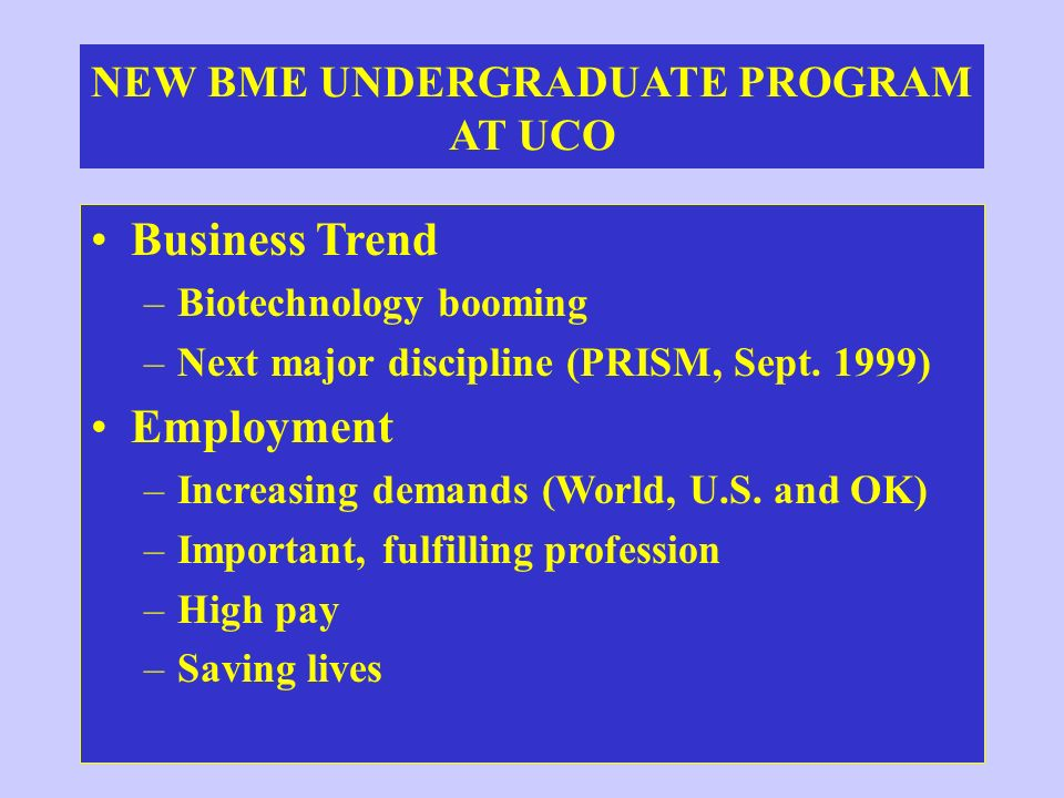 NEW BME UNDERGRADUATE PROGRAM AT UCO Business Trend –Biotechnology booming –Next major discipline (PRISM, Sept. 1999) Employment –Increasing demands (