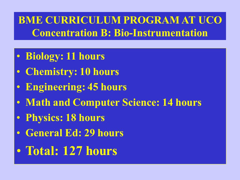 BME CURRICULUM PROGRAM AT UCO Concentration B: Bio-Instrumentation Biology: 11 hours Chemistry: 10 hours Engineering: 45 hours Math and Computer Scien