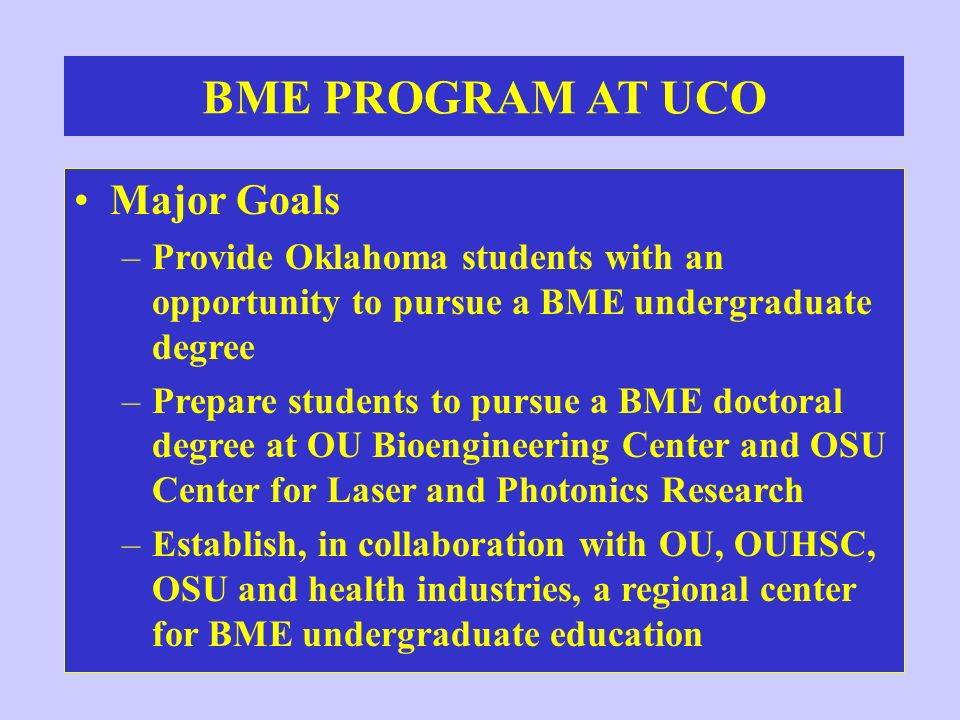 BME PROGRAM AT UCO Major Goals –Provide Oklahoma students with an opportunity to pursue a BME undergraduate degree –Prepare students to pursue a BME d