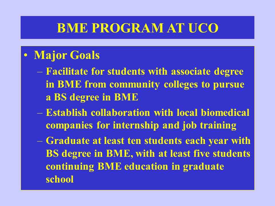 BME PROGRAM AT UCO Major Goals –Facilitate for students with associate degree in BME from community colleges to pursue a BS degree in BME –Establish c