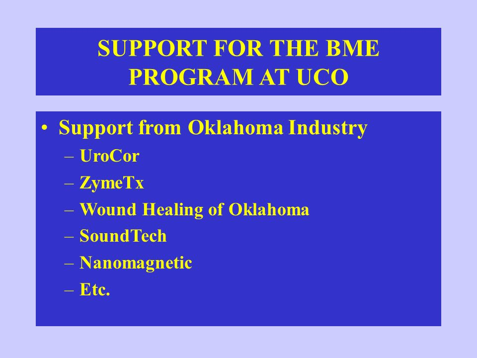 SUPPORT FOR THE BME PROGRAM AT UCO Support from Oklahoma Industry –UroCor –ZymeTx –Wound Healing of Oklahoma –SoundTech –Nanomagnetic –Etc.