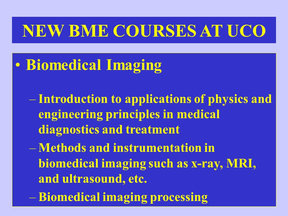 Biomedical Imaging –Introduction to applications of physics and engineering principles in medical diagnostics and treatment –Methods and instrumentati