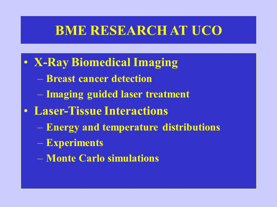 BME RESEARCH AT UCO X-Ray Biomedical Imaging –Breast cancer detection –Imaging guided laser treatment Laser-Tissue Interactions –Energy and temperatur
