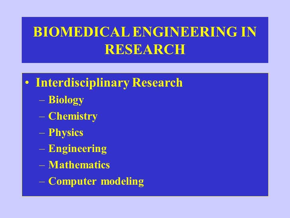 BIOMEDICAL ENGINEERING IN RESEARCH Interdisciplinary Research –Biology –Chemistry –Physics –Engineering –Mathematics –Computer modeling