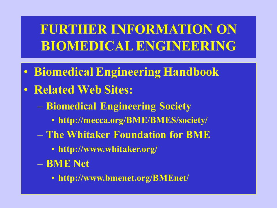 FURTHER INFORMATION ON BIOMEDICAL ENGINEERING Biomedical Engineering Handbook Related Web Sites: –Biomedical Engineering Society http://mecca.org/BME/