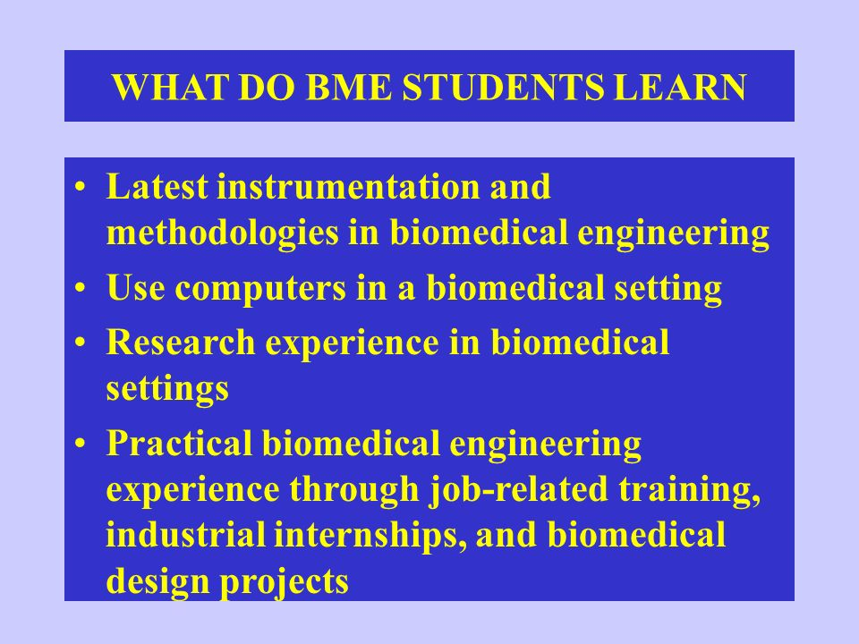 WHERE DO BME UNDERGRADUATES GO Professional Workforce –Medical device and process manufacturers – Medical research organizations –Government medical agencies and hospitals Graduate Schools –Biomedical engineering –Other engineering and related disciplines Other Professional Schools –Medical, dental, and law