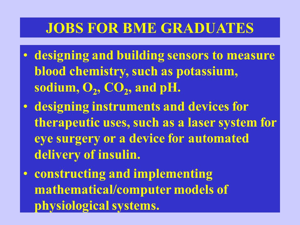 CURRENT BME COURSES Principle of Biomedical Engineering –Introduction to applications of physics and engineering principles to biomedical systems –Study of biomedical functions of the human body using mechanics, electricity and magnetism, optics, and thermodynamics –Responses of human biomedical functions to different bioengineering applications