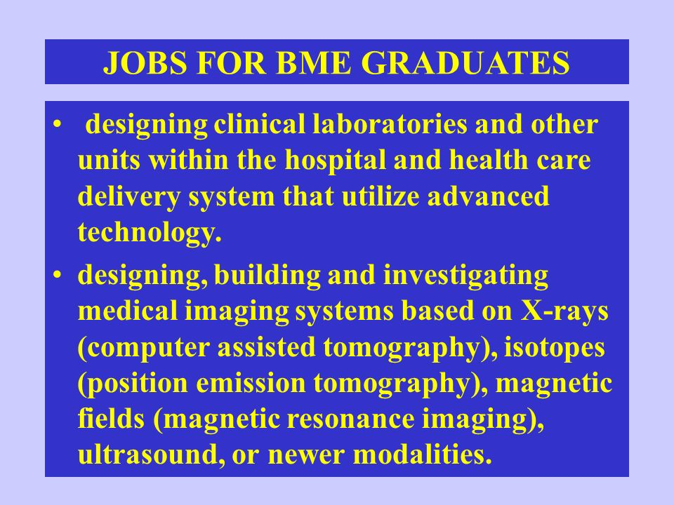 JOBS FOR BME GRADUATES designing and constructing biomaterials and determining the mechanical, transport, and biocompatibility properties of implantable artificial materials.