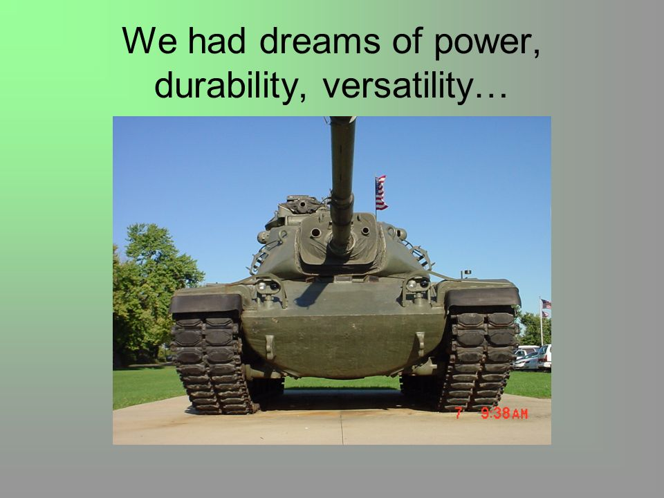 We had dreams of power, durability, versatility…