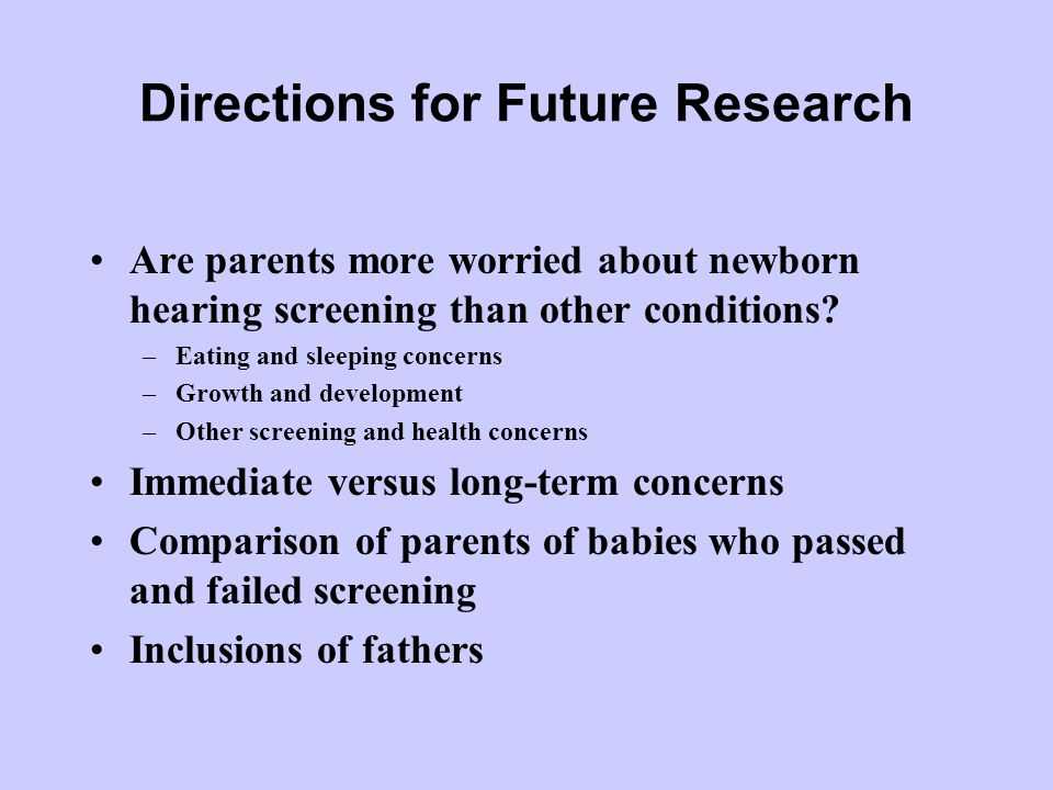 Directions for Future Research Are parents more worried about newborn hearing screening than other conditions? –Eating and sleeping concerns –Growth a