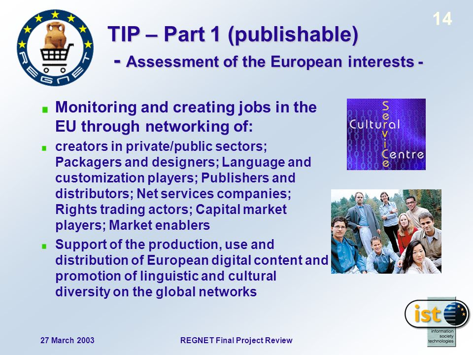 27 March 2003REGNET Final Project Review 14 TIP – Part 1 (publishable) - Assessment of the European interests - Monitoring and creating jobs in the EU through networking of: creators in private/public sectors; Packagers and designers; Language and customization players; Publishers and distributors; Net services companies; Rights trading actors; Capital market players; Market enablers Support of the production, use and distribution of European digital content and promotion of linguistic and cultural diversity on the global networks