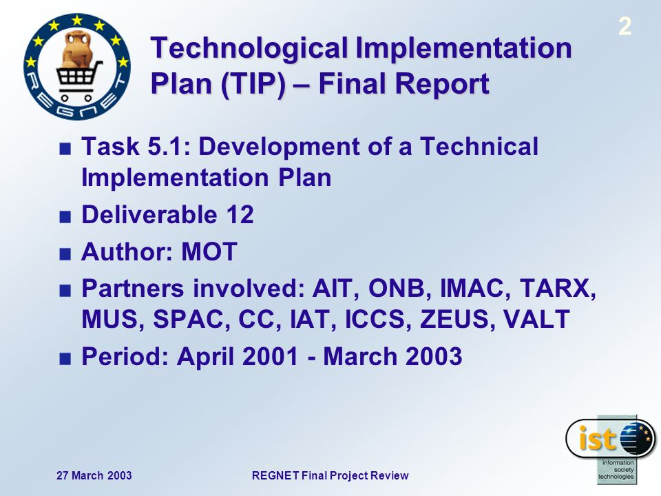 27 March 2003REGNET Final Project Review 2 Technological Implementation Plan (TIP) – Final Report Task 5.1: Development of a Technical Implementation Plan Deliverable 12 Author: MOT Partners involved: AIT, ONB, IMAC, TARX, MUS, SPAC, CC, IAT, ICCS, ZEUS, VALT Period: April March 2003