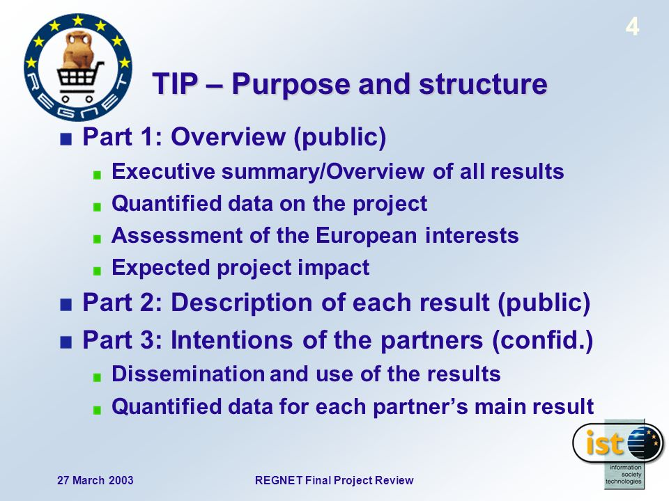 27 March 2003REGNET Final Project Review 4 TIP – Purpose and structure Part 1: Overview (public) Executive summary/Overview of all results Quantified data on the project Assessment of the European interests Expected project impact Part 2: Description of each result (public) Part 3: Intentions of the partners (confid.) Dissemination and use of the results Quantified data for each partners main result