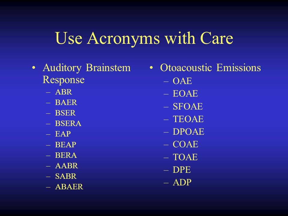 Use Acronyms with Care Auditory Brainstem Response –ABR –BAER –BSER –BSERA –EAP –BEAP –BERA –AABR –SABR –ABAER Otoacoustic Emissions –OAE –EOAE –SFOAE –TEOAE –DPOAE –COAE –TOAE –DPE –ADP