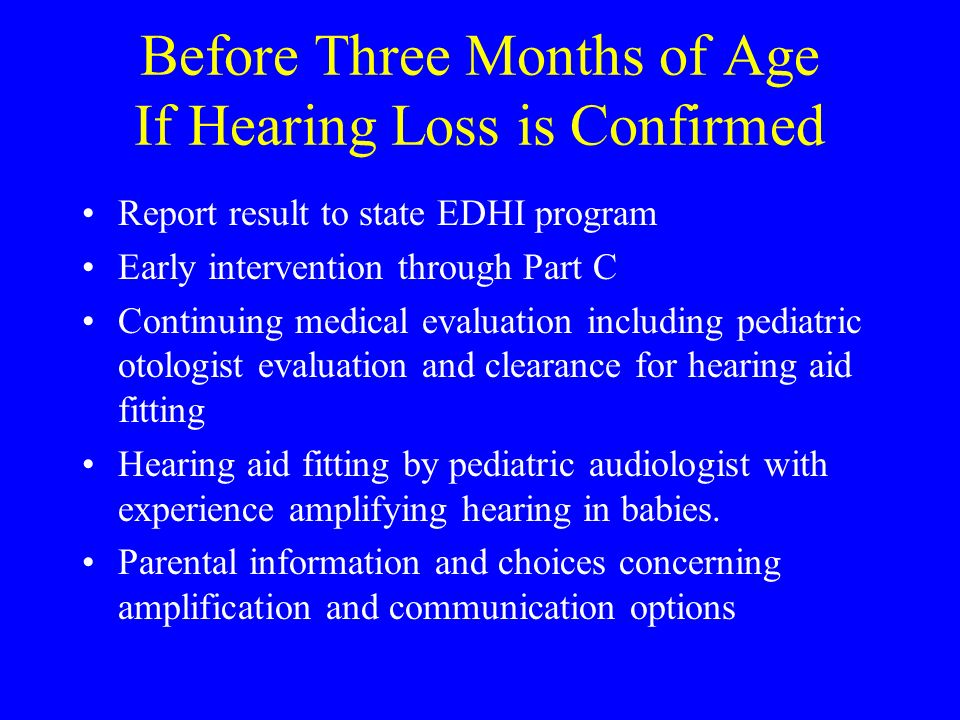 Before Three Months of Age If Hearing Loss is Confirmed Report result to state EDHI program Early intervention through Part C Continuing medical evaluation including pediatric otologist evaluation and clearance for hearing aid fitting Hearing aid fitting by pediatric audiologist with experience amplifying hearing in babies.