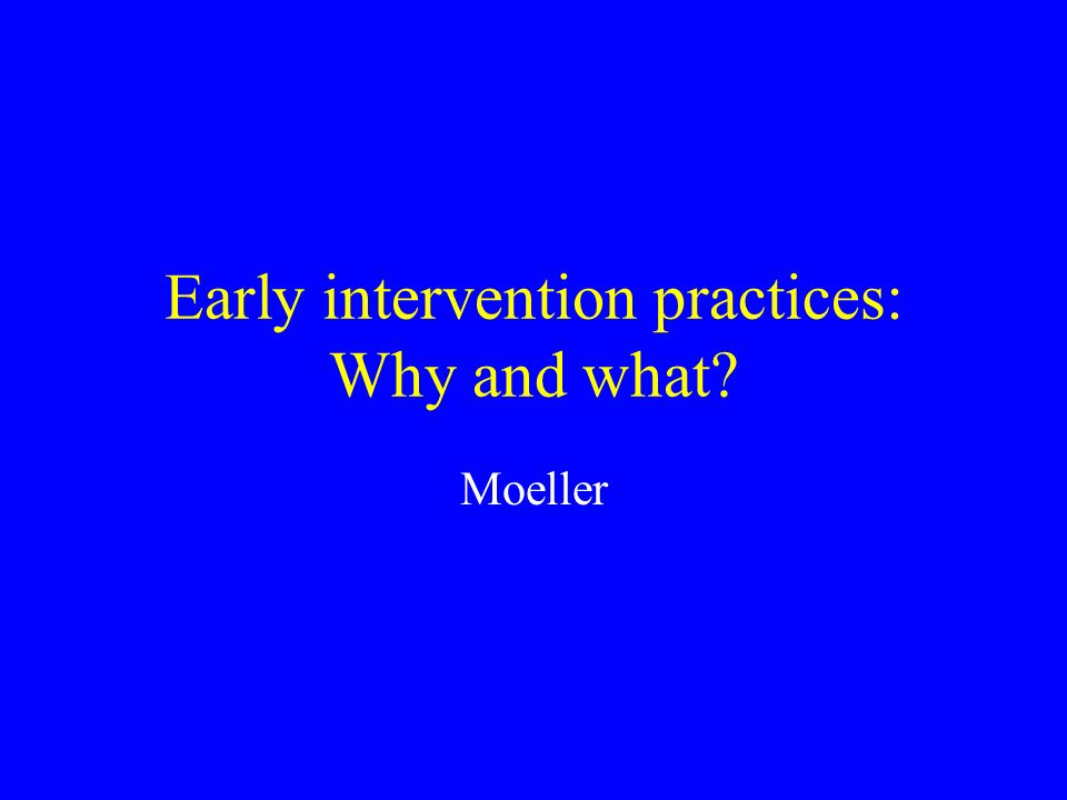 Early intervention practices: Why and what Moeller
