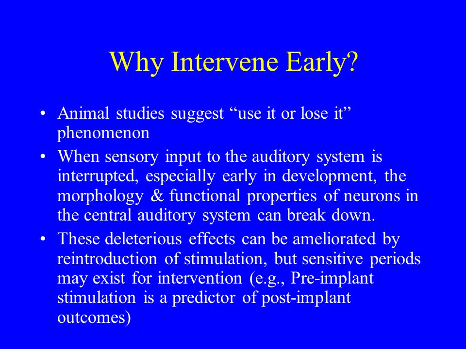 Why Intervene Early? Animal studies suggest use it or lose it phenomenon When sensory input to the auditory system is interrupted, especially early in