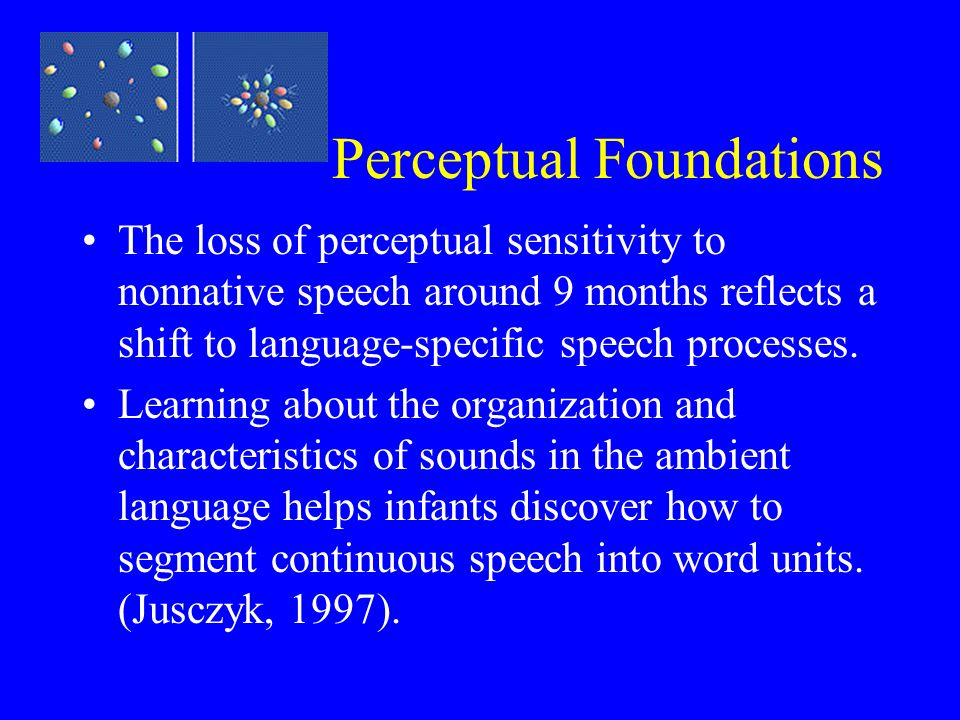 Perceptual Foundations The loss of perceptual sensitivity to nonnative speech around 9 months reflects a shift to language-specific speech processes.