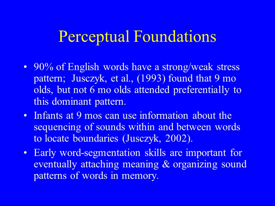Perceptual Foundations 90% of English words have a strong/weak stress pattern; Jusczyk, et al., (1993) found that 9 mo olds, but not 6 mo olds attended preferentially to this dominant pattern.