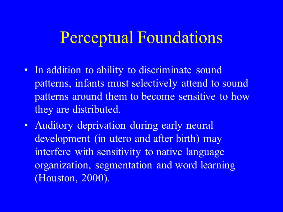 Perceptual Foundations In addition to ability to discriminate sound patterns, infants must selectively attend to sound patterns around them to become sensitive to how they are distributed.