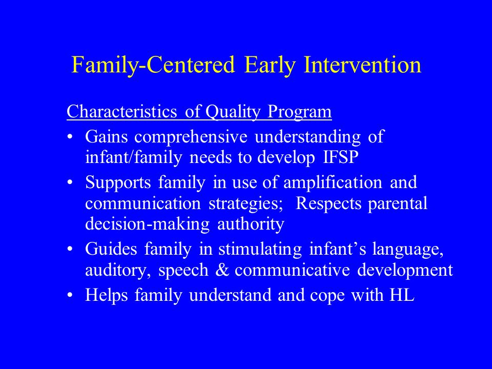 Family-Centered Early Intervention Characteristics of Quality Program Gains comprehensive understanding of infant/family needs to develop IFSP Supports family in use of amplification and communication strategies; Respects parental decision-making authority Guides family in stimulating infants language, auditory, speech & communicative development Helps family understand and cope with HL