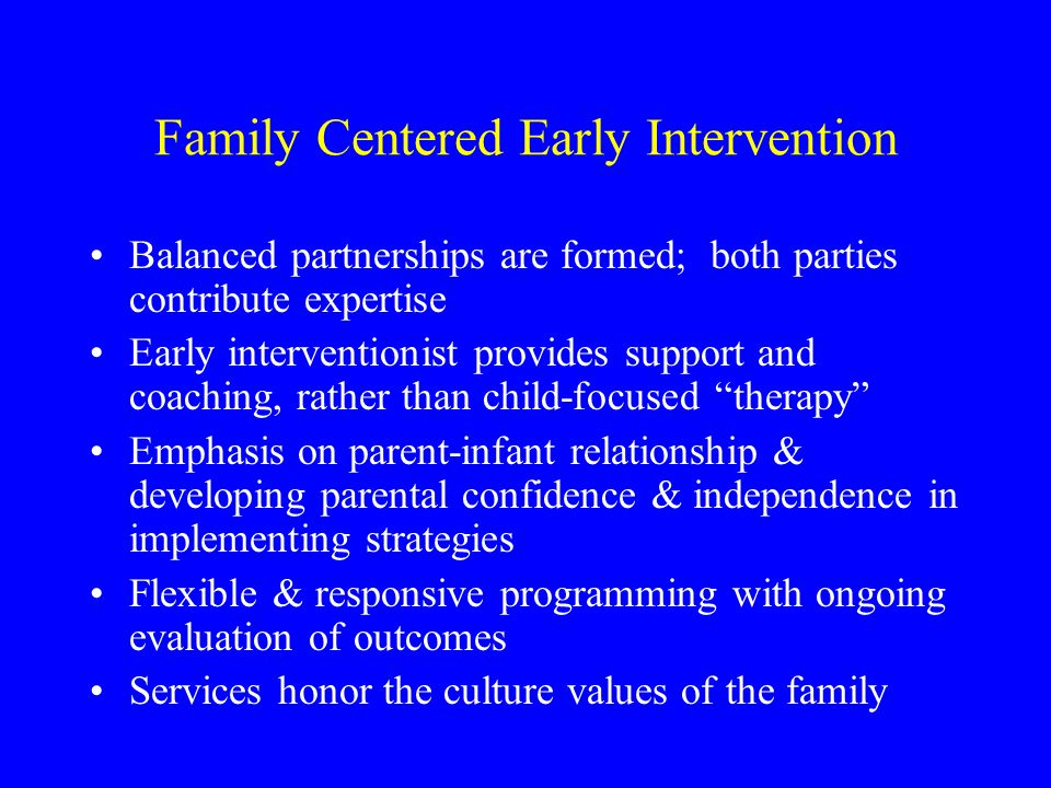 Family Centered Early Intervention Balanced partnerships are formed; both parties contribute expertise Early interventionist provides support and coac
