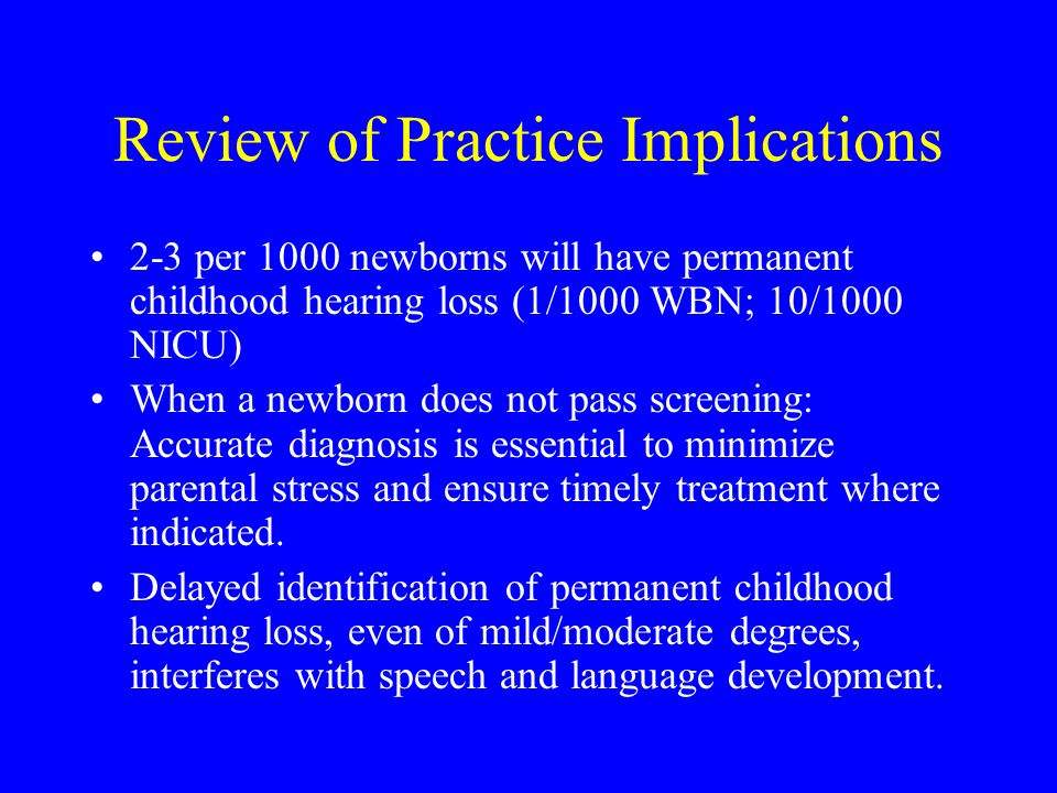 Review of Practice Implications 2-3 per 1000 newborns will have permanent childhood hearing loss (1/1000 WBN; 10/1000 NICU) When a newborn does not pass screening: Accurate diagnosis is essential to minimize parental stress and ensure timely treatment where indicated.