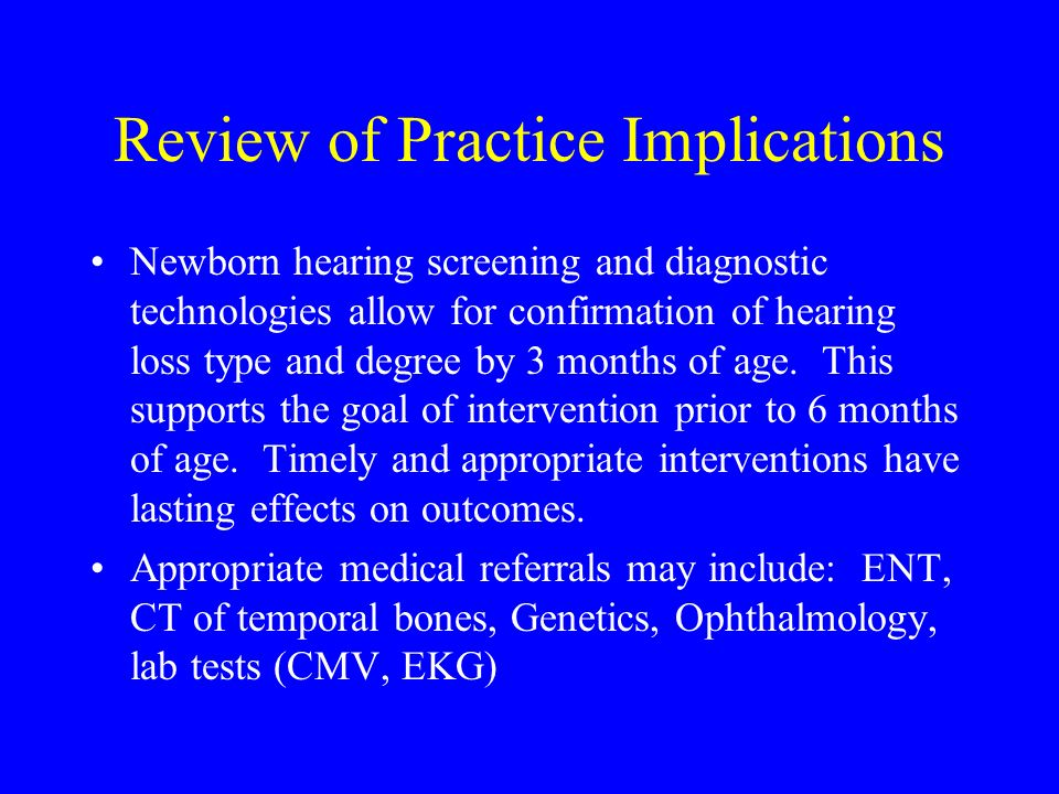 Review of Practice Implications Newborn hearing screening and diagnostic technologies allow for confirmation of hearing loss type and degree by 3 mont
