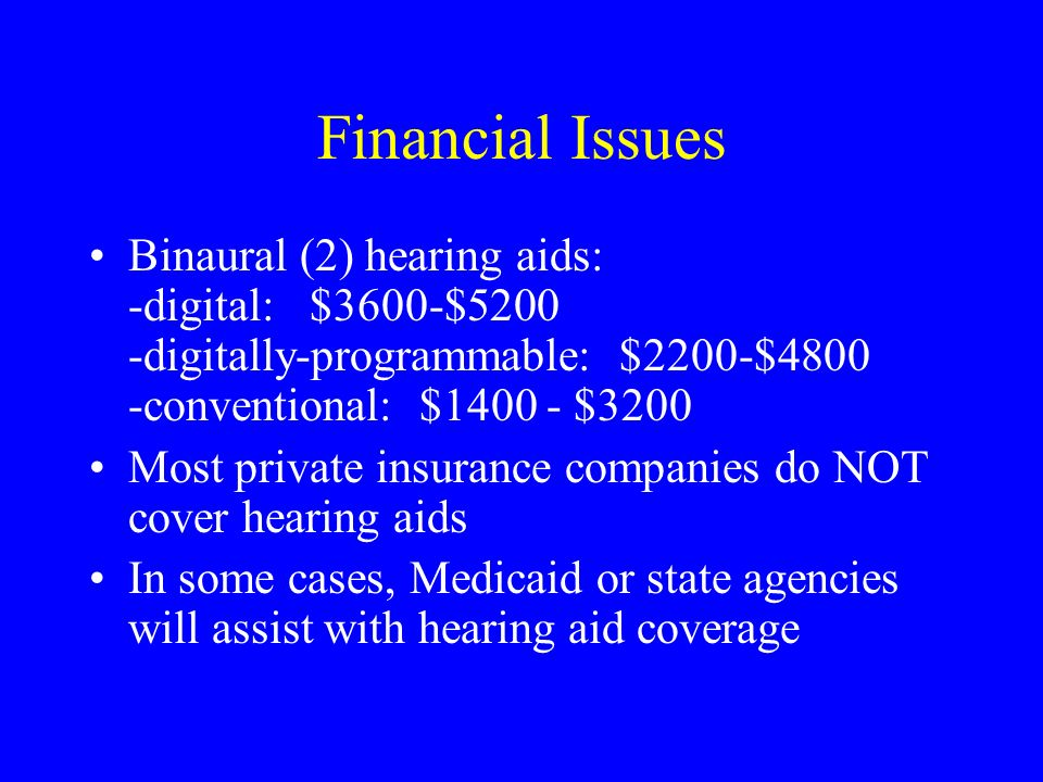 Financial Issues Binaural (2) hearing aids: -digital: $3600-$5200 -digitally-programmable: $2200-$4800 -conventional: $1400 - $3200 Most private insur